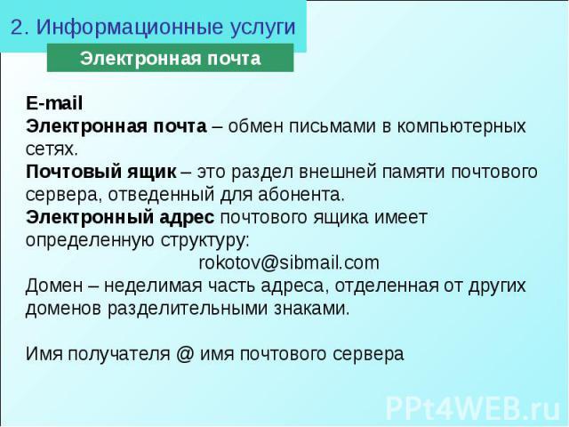 2. Информационные услугиE-mail Электронная почта – обмен письмами в компьютерных сетях. Почтовый ящик – это раздел внешней памяти почтового сервера, отведенный для абонента. Электронный адрес почтового ящика имеет определенную структуру: rokotov@sib…