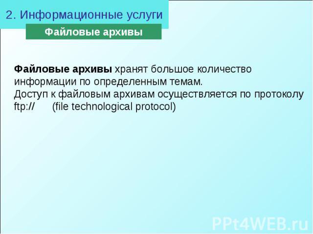 2. Информационные услугиФайловые архивы хранят большое количество информации по определенным темам. Доступ к файловым архивам осуществляется по протоколу ftp:// (file technological protocol)
