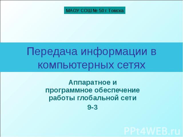 МАОУ СОШ № 50 г Томска Передача информации в компьютерных сетях Аппаратное и программное обеспечение работы глобальной сети 9-3