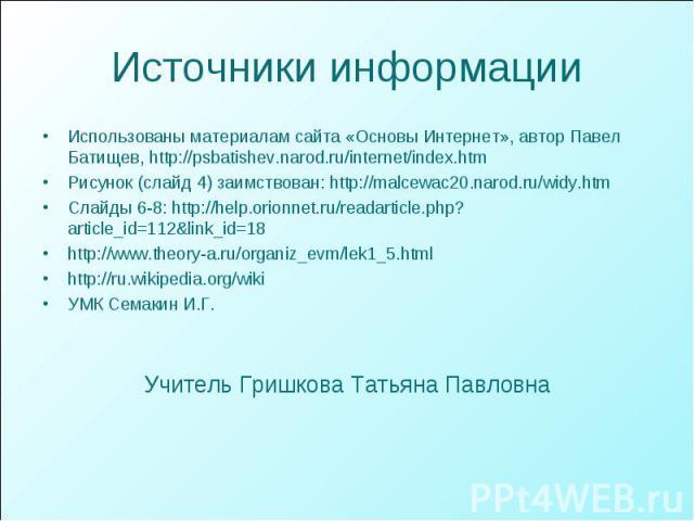 Источники информации Использованы материалам сайта «Основы Интернет», автор Павел Батищев, http://psbatishev.narod.ru/internet/index.htm Рисунок (слайд 4) заимствован: http://malcewac20.narod.ru/widy.htm Слайды 6-8: http://help.orionnet.ru/readartic…