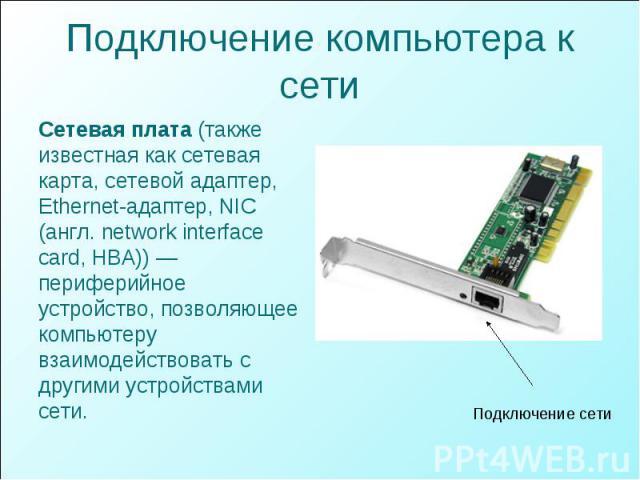 Подключение компьютера к сети Сетевая плата (также известная как сетевая карта, сетевой адаптер, Ethernet-адаптер, NIC (англ. network interface card, HBA)) — периферийное устройство, позволяющее компьютеру взаимодействовать с другими устройствами сети.