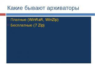 Какие бывают архиваторы Платные (WinRaR, WinZip) Бесплатные (7 Zip)