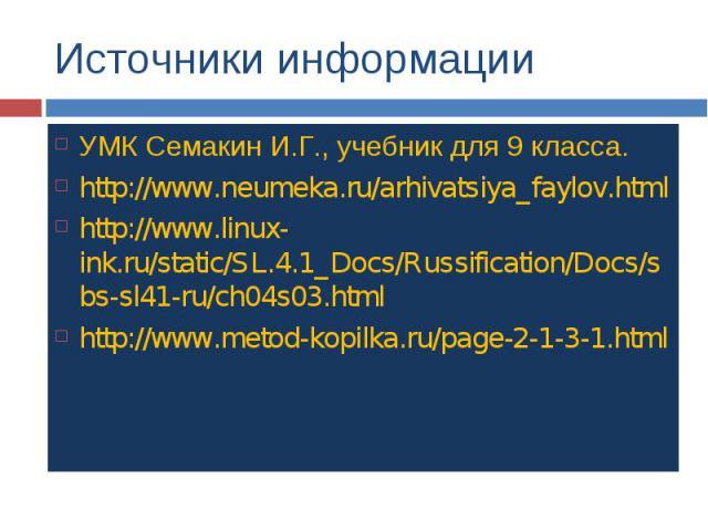 Источники информации УМК Семакин И.Г., учебник для 9 класса. http://www.neumeka.ru/arhivatsiya_faylov.html http://www.linux-ink.ru/static/SL.4.1_Docs/Russification/Docs/sbs-sl41-ru/ch04s03.html http://www.metod-kopilka.ru/page-2-1-3-1.html
