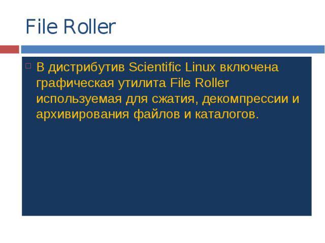 File Roller В дистрибутив Scientific Linux включена графическая утилита File Roller используемая для сжатия, декомпрессии и архивирования файлов и каталогов.