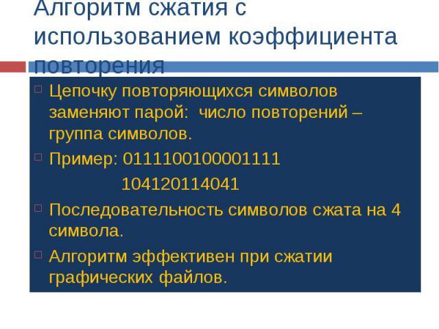 Алгоритм сжатия с использованием коэффициента повторения Цепочку повторяющихся символов заменяют парой: число повторений – группа символов. Пример: 0111100100001111 104120114041 Последовательность символов сжата на 4 символа. Алгоритм эффективен при…