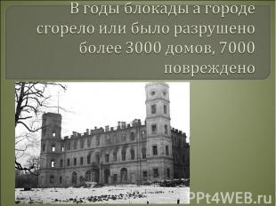 В годы блокады а городе сгорело или было разрушено более 3000 домов, 7000 повреж