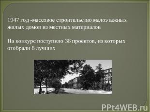 1947 год -массовое строительство малоэтажных жилых домов из местных материалов Н