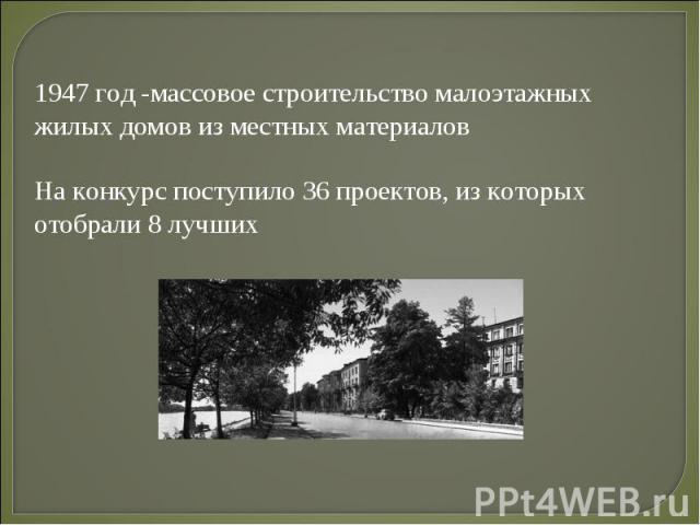 1947 год -массовое строительство малоэтажных жилых домов из местных материалов На конкурс поступило 36 проектов, из которых отобрали 8 лучших