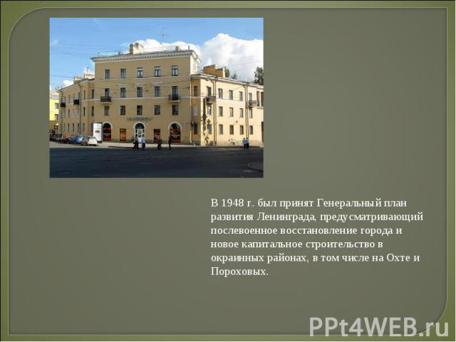 В 1948 г. был принят Генеральный план развития Ленинграда, предусматривающий послевоенное восстановление города и новое капитальное строительство в окраинных районах, в том числе на Охте и Пороховых.