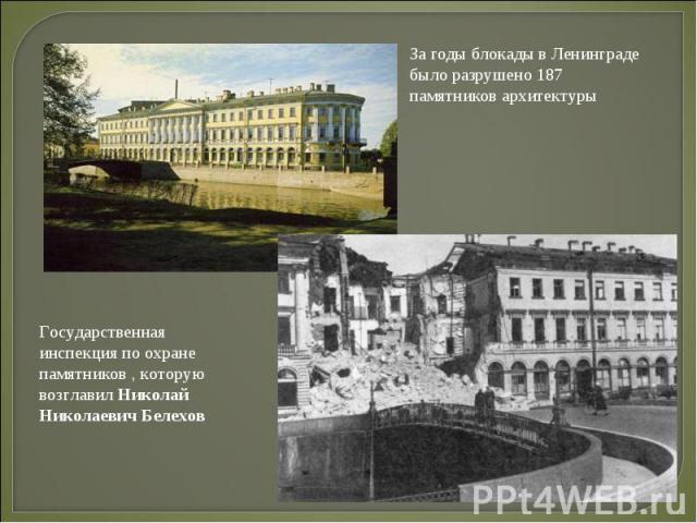 За годы блокады в Ленинграде было разрушено 187 памятников архитектуры Государственная инспекция по охране памятников , которую возглавил Николай Николаевич Белехов