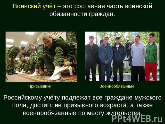 Воинский учёт – это составная часть воинской обязанности граждан. Российскому учёту подлежат все граждане мужского пола, достигшие призывного возраста, а также военнообязанные по месту жительства.