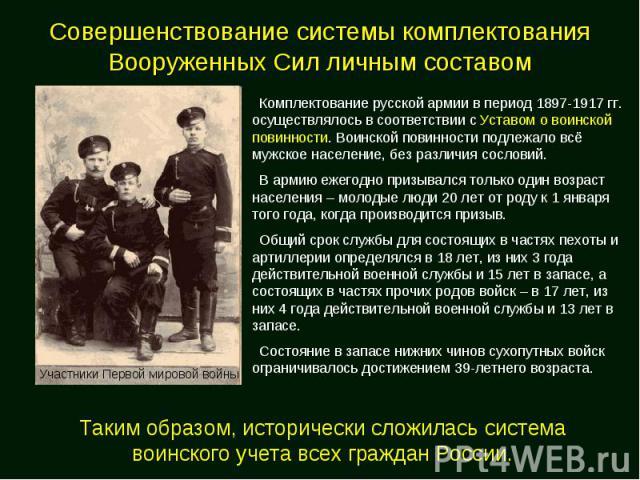 Совершенствование системы комплектования Вооруженных Сил Комплектование русской армии в период 1897-1917 гг. осуществлялось в соответствии с Уставом о воинской повинности. Воинской повинности подлежало всё мужское население, без различия сословий. В…