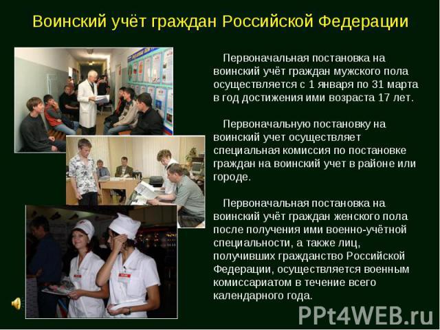 Воинский учёт граждан Российской Федерации Первоначальная постановка на воинский учёт граждан мужского пола осуществляется с 1 января по 31 марта в год достижения ими возраста 17 лет. Первоначальную постановку на воинский учет осуществляет специальн…