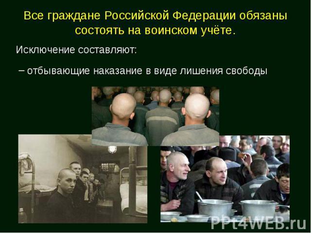 Все граждане Российской Федерации обязаны состоять на воинском учёте.Исключение составляют: отбывающие наказание в виде лишения свободы
