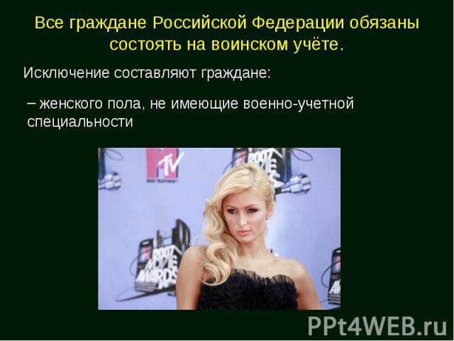 Все граждане Российской Федерации обязаны состоять на воинском учёте.Исключение составляют граждане: женского пола, не имеющие военно-учетной специальности