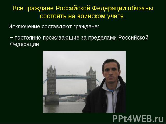 Все граждане Российской Федерации обязаны состоять на воинском учёте.Исключение составляют граждане: постоянно проживающие за пределами Российской Федерации
