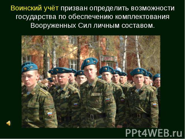 Воинский учёт призван определить возможности государства по обеспечению комплектования Вооруженных Сил личным составом.