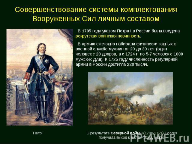 Совершенствование системы комплектования Вооруженных Сил личным составом В 1705 году указом Петра I в России была введена рекрутская воинская повинность. В армию ежегодно набирали физически годных к военной службе мужчин от 20 до 30 лет (один челове…