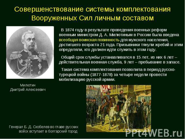 Совершенствование системы комплектования Вооруженных Сил личным составом В 1874 году в результате проведения военных реформ военным министром Д. А. Милютиным в России была введена всеобщая воинская повинность для мужского населения, достигшего возра…