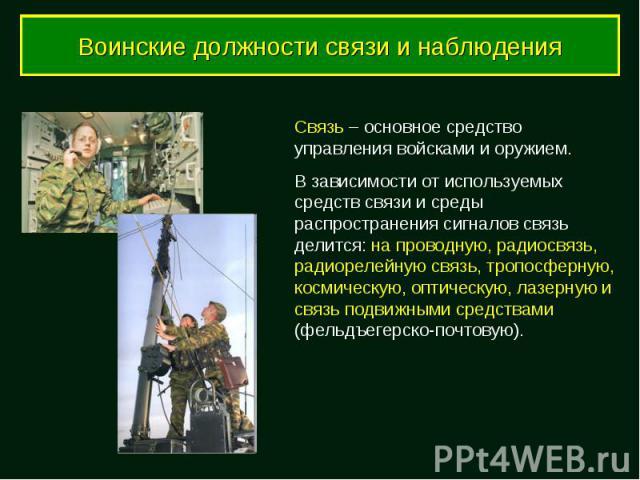 Воинские должности связи и наблюдения Связь – основное средство управления войсками и оружием. В зависимости от используемых средств связи и среды распространения сигналов связь делится: на проводную, радиосвязь, радиорелейную связь, тропосферную, к…