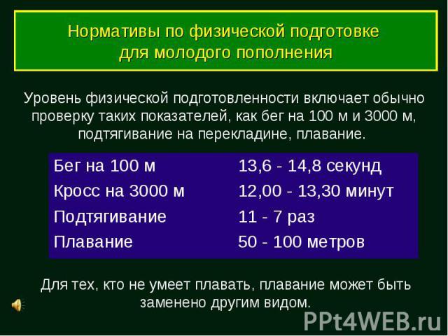 Нормативы по физической подготовке для молодого пополнения Уровень физической подготовленности включает обычно проверку таких показателей, как бег на 100 м и 3000 м, подтягивание на перекладине, плавание. Для тех, кто не умеет плавать, плавание може…