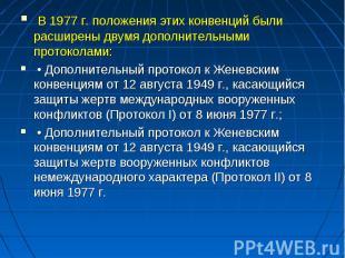 В 1977 г. положения этих конвенций были расширены двумя дополнительными протокол