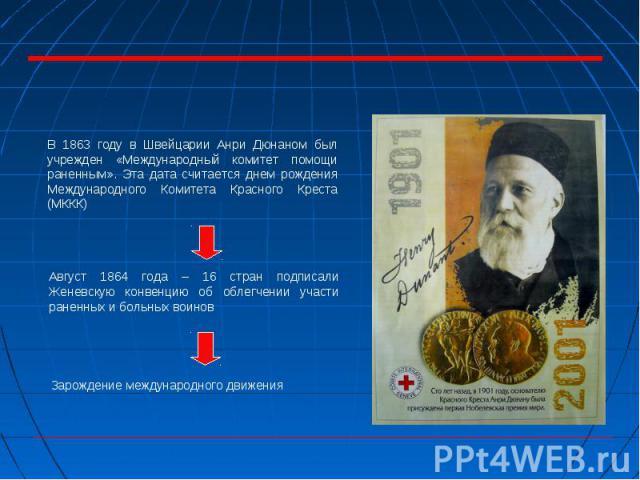 В 1863 году в Швейцарии Анри Дюнаном был учрежден «Международный комитет помощи раненным». Эта дата считается днем рождения Международного Комитета Красного Креста (МККК) Август 1864 года – 16 стран подписали Женевскую конвенцию об облегчении участи…