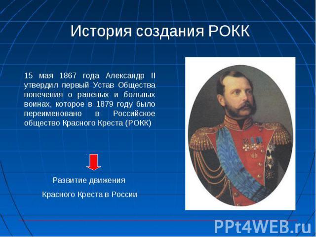 История создания РОКК 15 мая 1867 года Александр II утвердил первый Устав Общества попечения о раненых и больных воинах, которое в 1879 году было переименовано в Российское общество Красного Креста (РОКК) Развитие движения Красного Креста в России