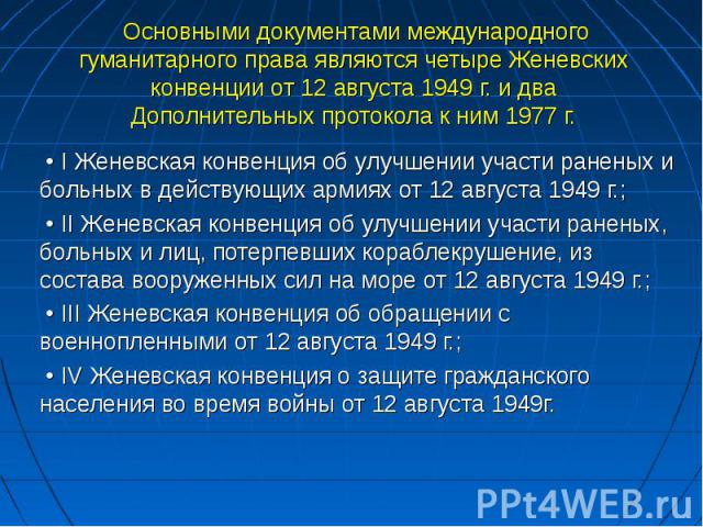Основными документами международного гуманитарного права являются четыре Женевских конвенции от 12 августа 1949 г. и два Дополнительных протокола к ним 1977 г. • I Женевская конвенция об улучшении участи раненых и больных в действующих армиях от 12 …