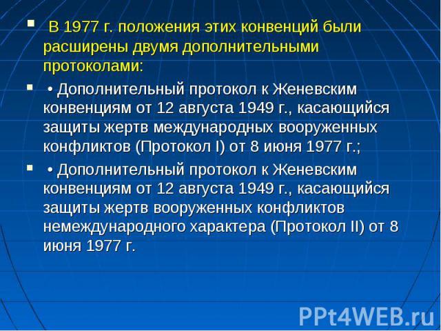 В 1977 г. положения этих конвенций были расширены двумя дополнительными протоколами: • Дополнительный протокол к Женевским конвенциям от 12 августа 1949 г., касающийся защиты жертв международных вооруженных конфликтов (Протокол I) от 8 июня 1977 г.;…
