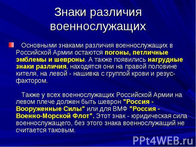 Знаки различия военнослужащих Основными знаками различия военнослужащих в Российской Армии остаются погоны, петличные эмблемы и шевроны. А также появились нагрудные знаки различия, находятся они на правой половине кителя, на левой - нашивка с гру…