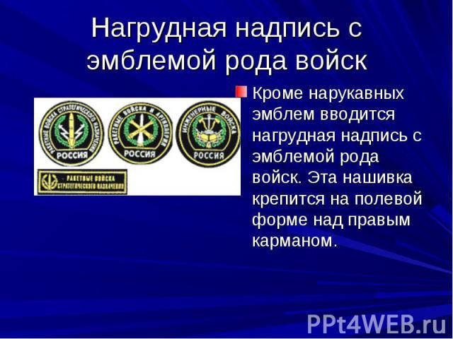Нагрудная надпись с эмблемой рода войск Кроме нарукавных эмблем вводится нагрудная надпись с эмблемой рода войск. Эта нашивка крепится на полевой форме над правым карманом.