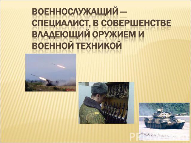 Военнослужащий — специалист, в совершенстве владеющий оружием и военной техникой