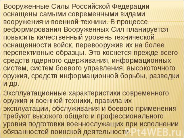 Вооруженные Силы Российской Федерации оснащены самыми современными видами вооружения и военной техники. В процессе реформирования Вооруженных Сил планируется повысить качественный уровень технической оснащенности войск, перевооружив их на более перс…