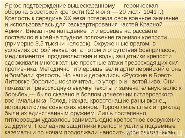 Яркое подтверждение вышесказанному — героическая оборона Брестской крепости (22 июня — 20 июля 1941 г.). Крепость к середине XX века потеряла свое военное значение и использовалась для расквартирования частей Красной Армии. Внезапное нападение гитле…