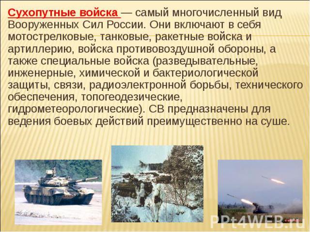 Сухопутные войска — самый многочисленный вид Вооруженных Сил России. Они включают в себя мотострелковые, танковые, ракетные войска и артиллерию, войска противовоздушной обороны, а также специальные войска (разведывательные, инженерные, химической и …