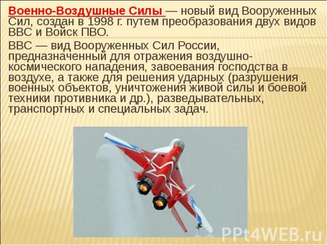 Военно-Воздушные Силы — новый вид Вооруженных Сил, создан в 1998 г. путем преобразования двух видов ВВС и Войск ПВО. ВВС — вид Вооруженных Сил России, предназначенный для отражения воздушно-космического нападения, завоевания господства в воздухе, а …