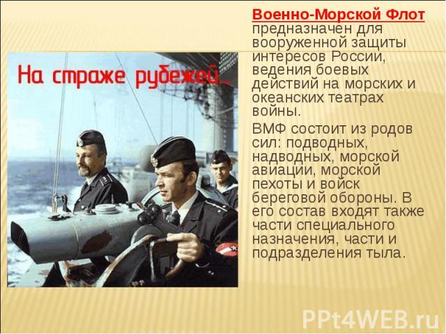 Военно-Морской Флот предназначен для вооруженной защиты интересов России, ведения боевых действий на морских и океанских театрах войны. ВМФ состоит из родов сил: подводных, надводных, морской авиации, морской пехоты и войск береговой обороны. В его …