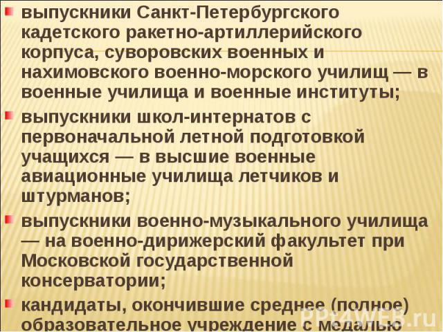 выпускники Санкт-Петербургского кадетского ракетно-артиллерийского корпуса, суворовских военных и нахимовского военно-морского училищ — в военные училища и военные институты; выпускники школ-интернатов с первоначальной летной подготовкой учащихся — …