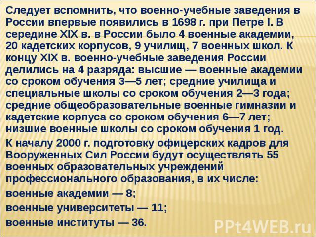 Следует вспомнить, что военно-учебные заведения в России впервые появились в 1698 г. при Петре I. В середине XIX в. в России было 4 военные академии, 20 кадетских корпусов, 9 училищ, 7 военных школ. К концу XIX в. военно-учебные заведения России дел…