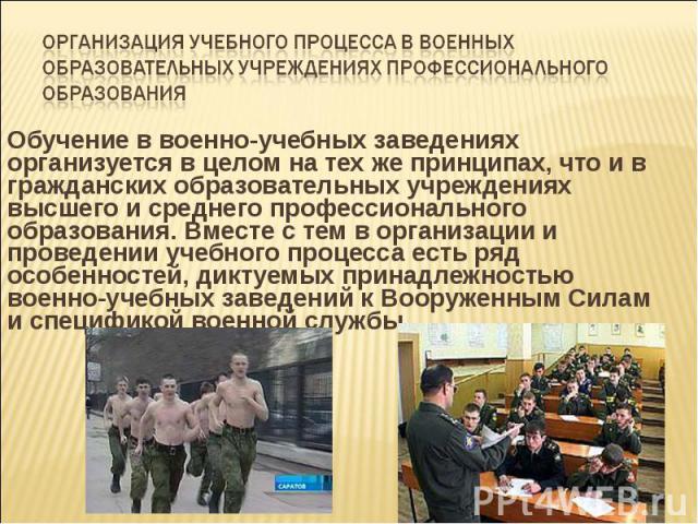 Организация учебного процесса в военных образовательных учреждениях профессионального образования Обучение в военно-учебных заведениях организуется в целом на тех же принципах, что и в гражданских образовательных учреждениях высшего и среднего профе…
