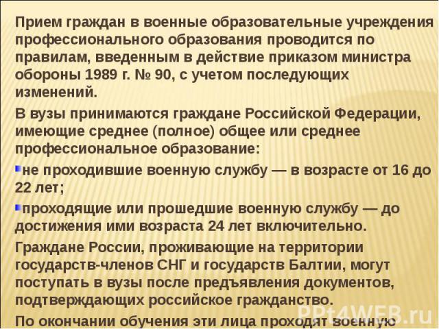 Прием граждан в военные образовательные учреждения профессионального образования проводится по правилам, введенным в действие приказом министра обороны 1989 г. № 90, с учетом последующих изменений. В вузы принимаются граждане Российской Федерации, и…