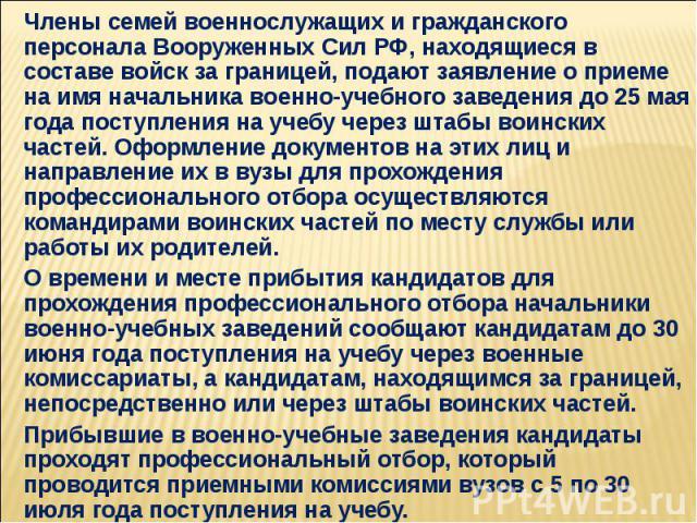 Члены семей военнослужащих и гражданского персонала Вооруженных Сил РФ, находящиеся в составе войск за границей, подают заявление о приеме на имя начальника военно-учебного заведения до 25 мая года поступления на учебу через штабы воинских частей. О…