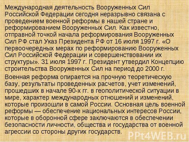 Международная деятельность Вооруженных Сил Российской Федерации сегодня неразрывно связана с проведением военной реформы в нашей стране и реформированием Вооруженных Сил. Как известно, отправной точкой начала реформирования Вооруженных Сил РФ стал У…
