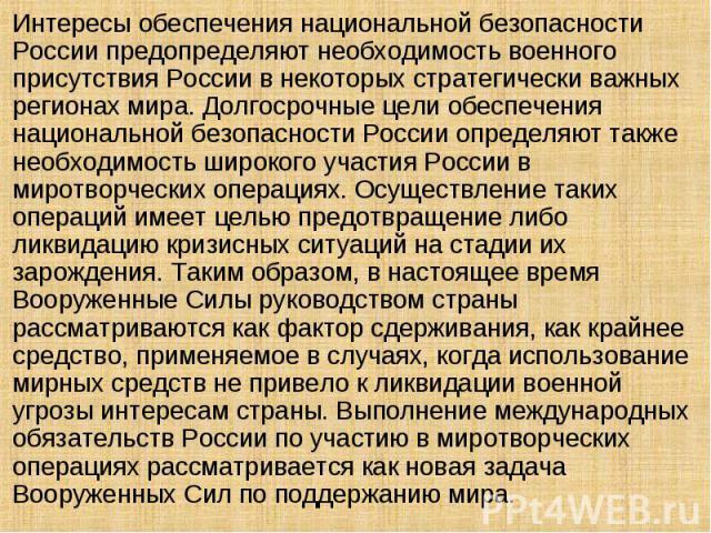 Интересы обеспечения национальной безопасности России предопределяют необходимость военного присутствия России в некоторых стратегически важных регионах мира. Долгосрочные цели обеспечения национальной безопасности России определяют также необходимо…