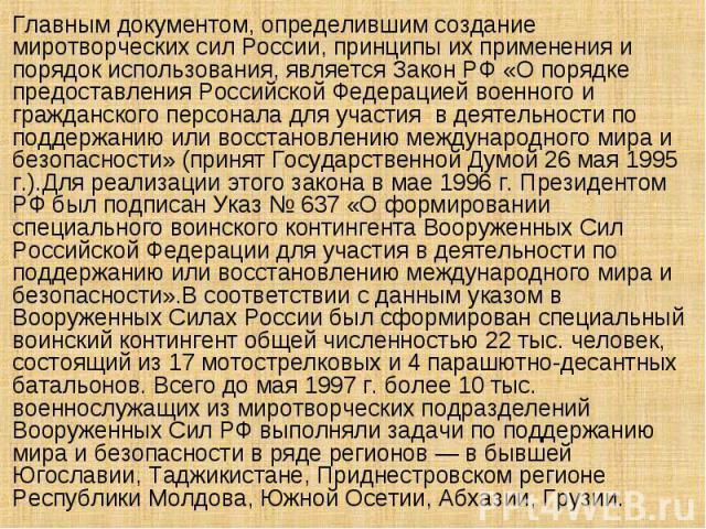 Главным документом, определившим создание миротворческих сил России, принципы их применения и порядок использования, является Закон РФ «О порядке предоставления Российской Федерацией военного и гражданского персонала для участия в деятельности по по…