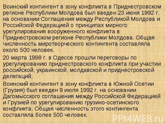 Воинский контингент в зону конфликта в Приднестровском регионе Республики Молдова был введен 23 июня 1992 г. на основании Соглашения между Республикой Молдова и Российской Федерацией о принципах мирного урегулирования вооруженного конфликта в Придне…
