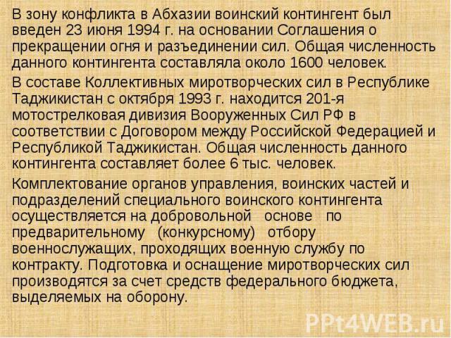 В зону конфликта в Абхазии воинский контингент был введен 23 июня 1994 г. на основании Соглашения о прекращении огня и разъединении сил. Общая численность данного контингента составляла около 1600 человек. В составе Коллективных миротворческих сил в…