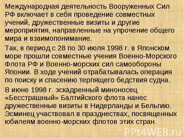 Международная деятельность Вооруженных Сил РФ включает в себя проведение совместных учений, дружественные визиты и другие мероприятия, направленные на упрочение общего мира и взаимопонимание. Так, в период с 28 по 30 июля 1998 г. в Японском море про…