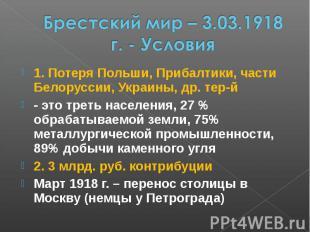 Брестский мир – 3.03.1918 г. - Условия 1. Потеря Польши, Прибалтики, части Белор